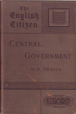 H.D. Traill CENTRAL GOVERNMENT THE ENGLISH CITIZEN: HIS RIGHTS AND RESPONSIBILIT