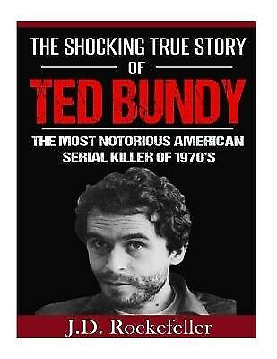 The Shocking True Story Ted Bundy Most Notorious American by Rockefeller J D