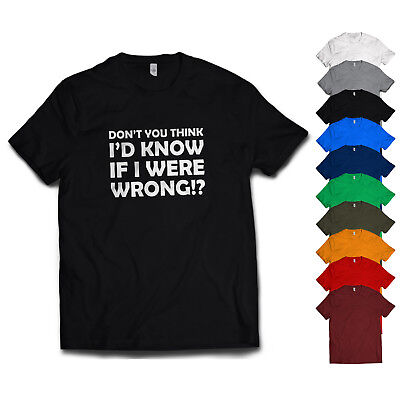 DONT YOU THINK ID KNOW IF I WAS WRONG T shirt Rude Sarcastic Joke Funny tee