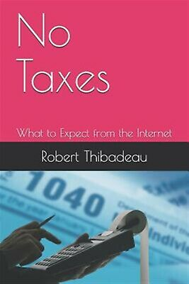 No Taxes: What to Expect from the Internet by Thibadeau Ph. D., Robert