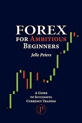 Forex for Ambitious Beginners Guide Successful Currency Tra by Peters Jelle