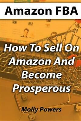 Amazon Fba: How to Sell on Amazon and Become Prosperous by Powers, Molly