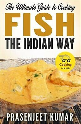 The Ultimate Guide to Cooking Fish the Indian Way by Kumar, Prasenjeet