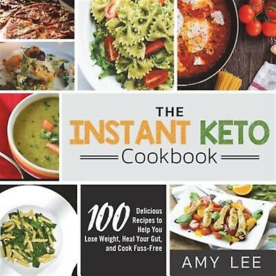 The Instant Keto Cookbook: 100 Delicious Recipes to Help You Lose by Lee, Amy