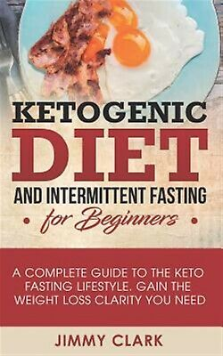 Ketogenic Diet Intermittent Fasting for Beginners Complete by Clark Jimmy