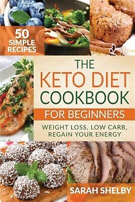 The Keto Diet Cookbook for Beginners 50 Simple Recipes Weight L by Shelby Sarah