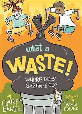 What a Waste: Where Does Garbage Go? by Eamer, Claire -Hcover