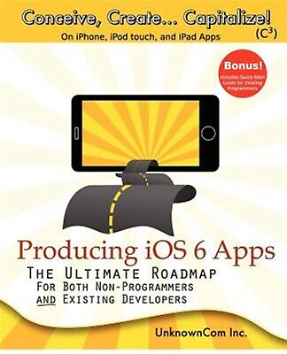 Producing IOS 6 Apps Ultimate Roadmap for Both Non-Programme by Unknowncom Inc