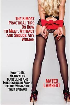 The 8 Most Practical Tips on How Meet Attract Seduce Any  by Lambert Mateo
