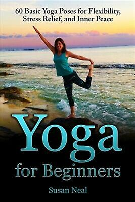 Yoga for Beginners: 60 Basic Yoga Poses for Flexibility, Stress R by Neal, Susan
