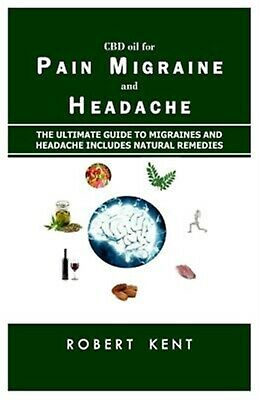 CBD Oil for Pain Migraine Headache Ultimate Guide Pai by Kent Robert -Paperback