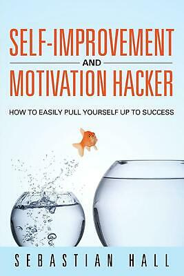 Self-Improvement and Motivation Hacker: How to Easily Pull Yourself Up to Succes