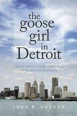 The Goose Girl in Detroit: A Book of Folklore, Fairy Tale, Myth and Other Poems