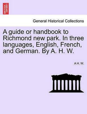 A Guide or Handbook to Richmond New Park. in Three Languages, English, French, a