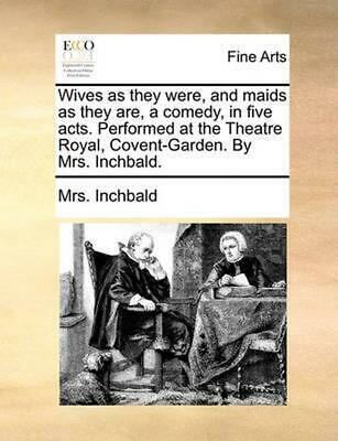 Wives as They Were, and Maids as They Are, a Comedy, in Five by Mrs. Inchbald (E