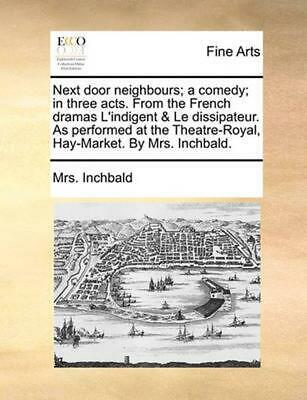Next Door Neighbours; A Comedy; In Three Acts. from the Fren by Mrs. Inchbald (E