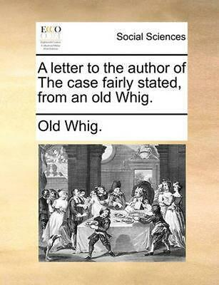 Letter to the Author of the Case Fairly Stated, from An Old Whig. by Old Whig (E