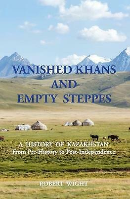 VANISHED KHANS AND EMPTY STEPPES A HISTORY OF KAZAKHSTAN From Pre-History to Pos