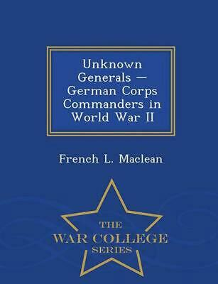 Unknown Generals - German Corps Commanders in World War Ii - War College Series