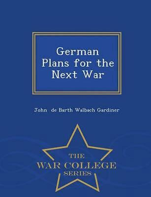 German Plans for the Next War - War College Series by John De Barth Walbach Gard