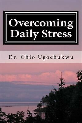 Overcoming Daily Stress: 21 Quick Easy Ways Stay Stress-Fr by Ugochukwu, Dr Chio