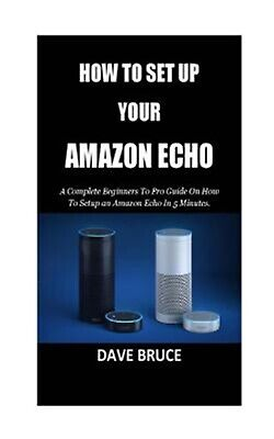 How to Setup Your Amazon Echo: A Complete Beginners to Pro Guide  by Bruce, Dave