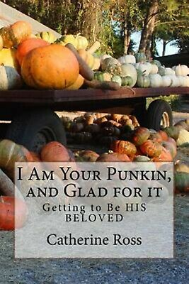 I Am Your Punkin, and Glad for It: Getting Be His Beloved by Ross, Rev Catherine