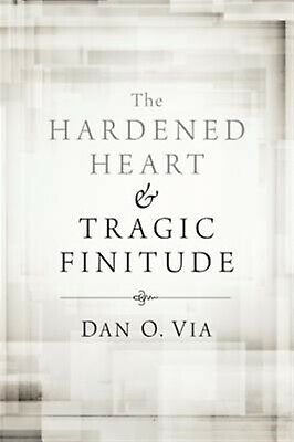 The Hardened Heart and Tragic Finitude by Via, Dan O. -Hcover