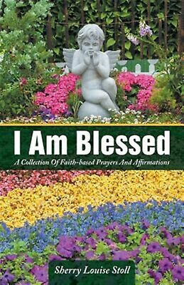 I Am Blessed: A Collection of Faith-Based Prayers and Affirmation 9781504341851