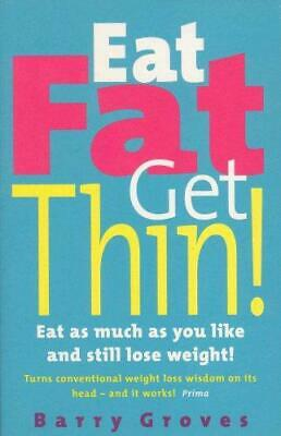 Eat Fat Get Thin: Eat As Much As You Like And Still Lose Weight!, Barry Groves,