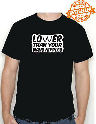 LOWER THAN YOUR NANS NIPPLES T-Shirt / Funny / Rude / Witty / Xmas / All Sizes