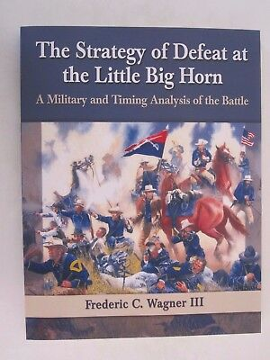 The Strategy of Defeat at the Little Big Horn - A Military and Timing Analysis