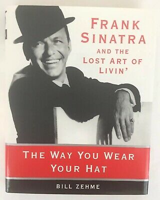 The Way You Wear Your Hat: Frank Sinatra & the Lost Art of Livin' by Bill Zehme