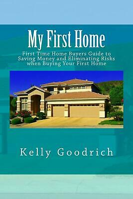 My First Home: First Time Home Buyers Guide to Saving Money and Eliminating Risk