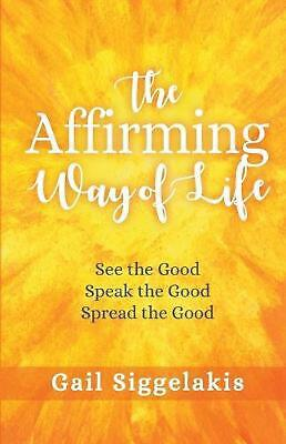 The Affirming Way of Life: See the Good, Speak the Good, Spread the Good by Gail