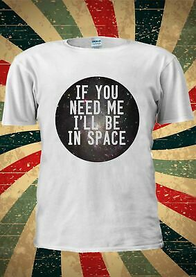 If You Need Me I'll Be In Space Funny Tumblr T Shirt Wounisex 1736 Usa Size