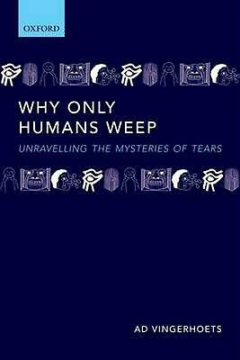 Why Only Humans Weep: Unravelling the mysteries of tears by Ad Vingerhoets (Engl