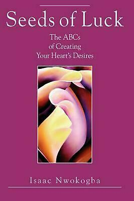 Seeds of Luck: The ABCs of Creating Your Heart's Desires by Isaac E. Nwokogba (E