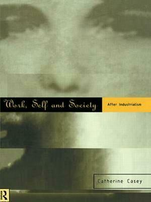 Work, Self and Society: After Industrialism by Catherine Casey (English) Hardcov