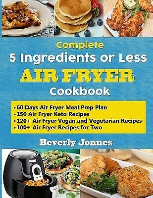 Complete 5 Ingredients or Less Air Fryer Cookbook Learn 550 New by Jonnes Beverl