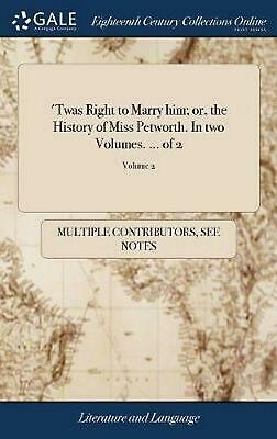 'twas Right to Marry Him; Or, the History of Miss Petworth. in Two Volumes. ...