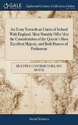 Essay Towards An Union of Ireland With England. Most Humbly Offer'd to the Consi