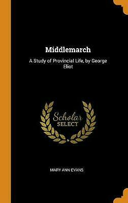 Middlemarch: A Study of Provincial Life, by George Eliot by Mary Ann Evans Hardc