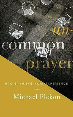 Uncommon Prayer: Prayer in Everyday Experience by Michael Plekon (English) Hardc