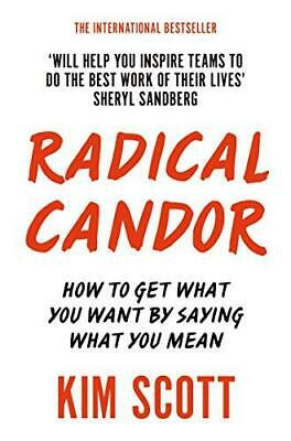 Radical Candor: How to Get What You Want by Saying What You Mean, Scott, Kim, Go