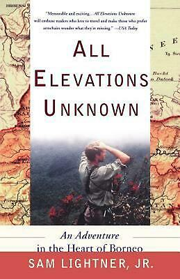 All Elevations Unknown: An Adventure in the Heart of Borneo by Sam Lightner (Eng