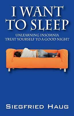 I Want to Sleep: Unlearning Insomnia - Treat Yourself to a Good Night by Siegfri