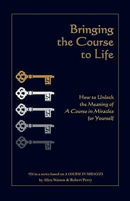 Bringing the Course to Life: How to Unlock the Meaning of A Course in Miracles f