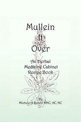 Mullein It Over: An Herbal Medicine Cabinet Recipe Book by Michele A. Benoit Hmc