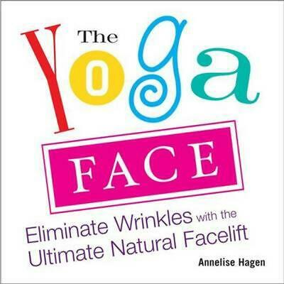 The Yoga Face: Eliminate Wrinkles with the Ultimate Natural Facelift by Annelise